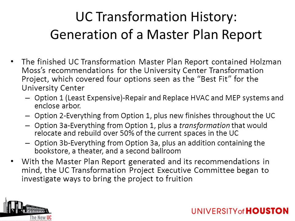 UC Transformation History: Generation of a Master Plan Report The finished UC Transformation Master Plan Report contained Holzman Moss's recommendations for the University Center Transformation Project, which covered four options seen as the Best Fit for the University Center – Option 1 (Least Expensive)-Repair and Replace HVAC and MEP systems and enclose arbor.