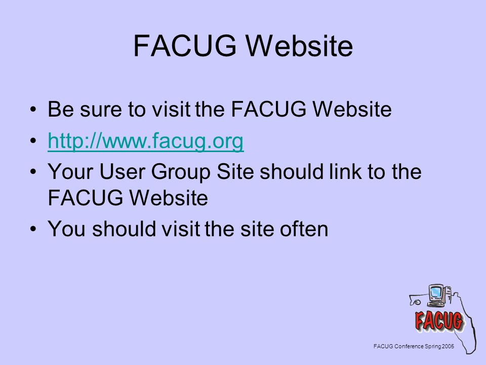 FACUG Website Be sure to visit the FACUG Website http://www.facug.org Your User Group Site should link to the FACUG Website You should visit the site often FACUG Conference Spring 2005