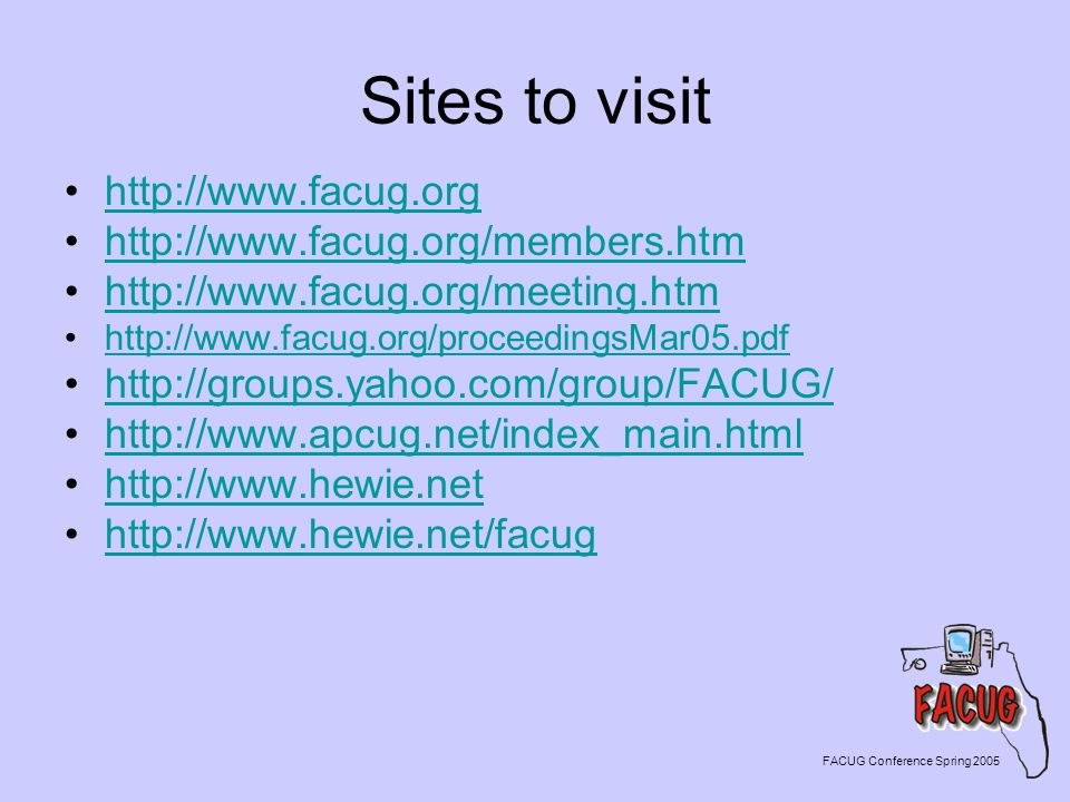 Sites to visit http://www.facug.org http://www.facug.org/members.htm http://www.facug.org/meeting.htm http://www.facug.org/proceedingsMar05.pdf http://groups.yahoo.com/group/FACUG/ http://www.apcug.net/index_main.html http://www.hewie.net http://www.hewie.net/facug FACUG Conference Spring 2005