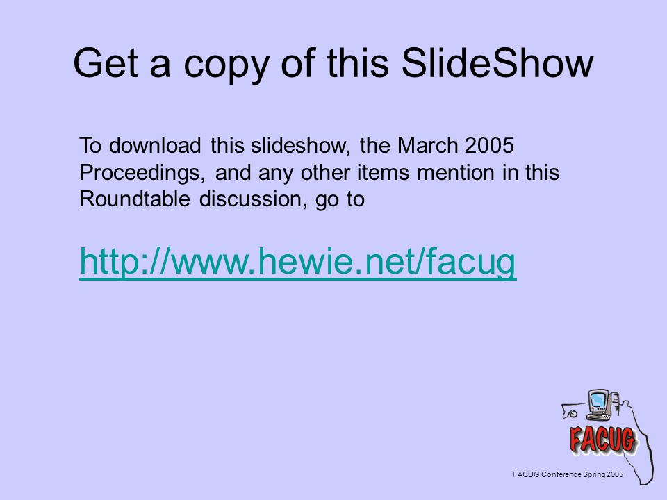 Get a copy of this SlideShow FACUG Conference Spring 2005 To download this slideshow, the March 2005 Proceedings, and any other items mention in this Roundtable discussion, go to http://www.hewie.net/facug