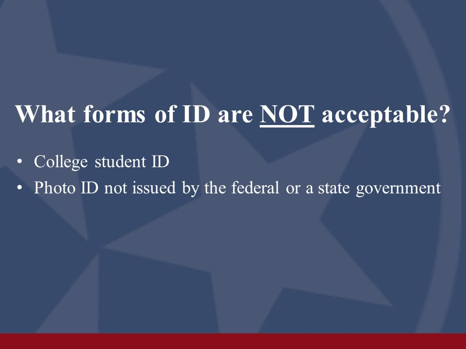 What forms of ID are NOT acceptable? College student ID Photo ID not issued by the federal or a state government