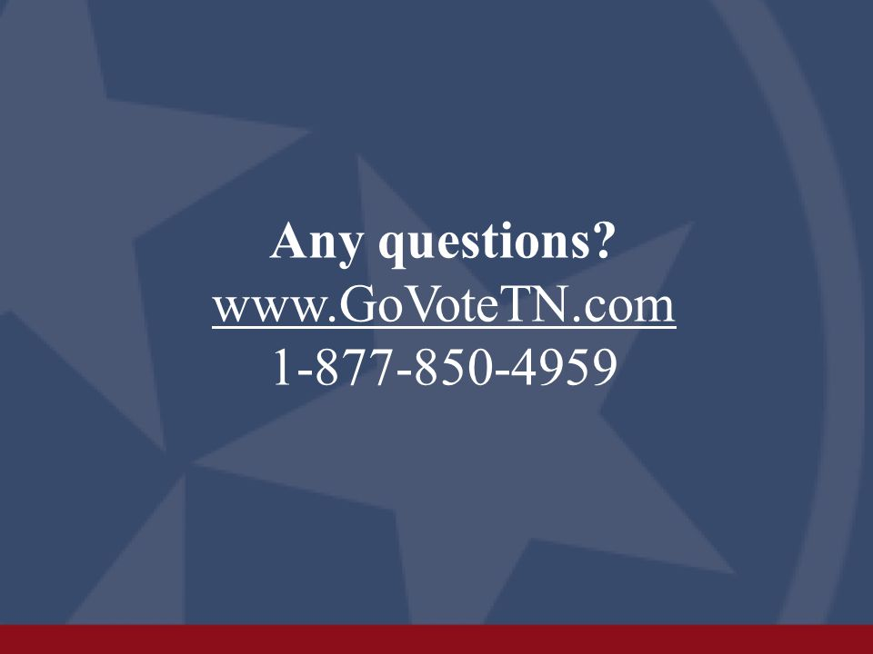 Any questions? www.GoVoteTN.com 1-877-850-4959 www.GoVoteTN.com