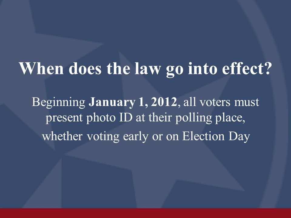 When does the law go into effect? Beginning January 1, 2012, all voters must present photo ID at their polling place, whether voting early or on Elect