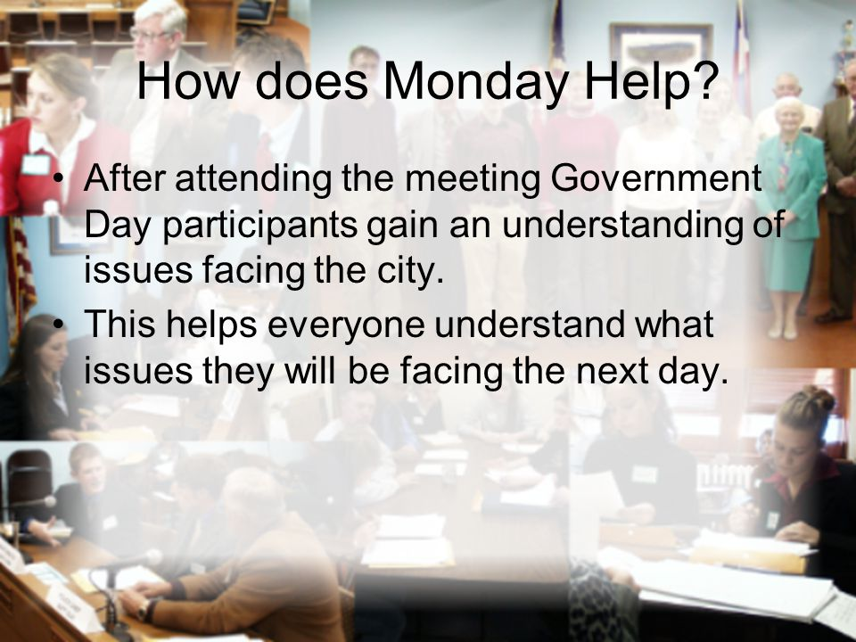How does Monday Help? After attending the meeting Government Day participants gain an understanding of issues facing the city. This helps everyone und