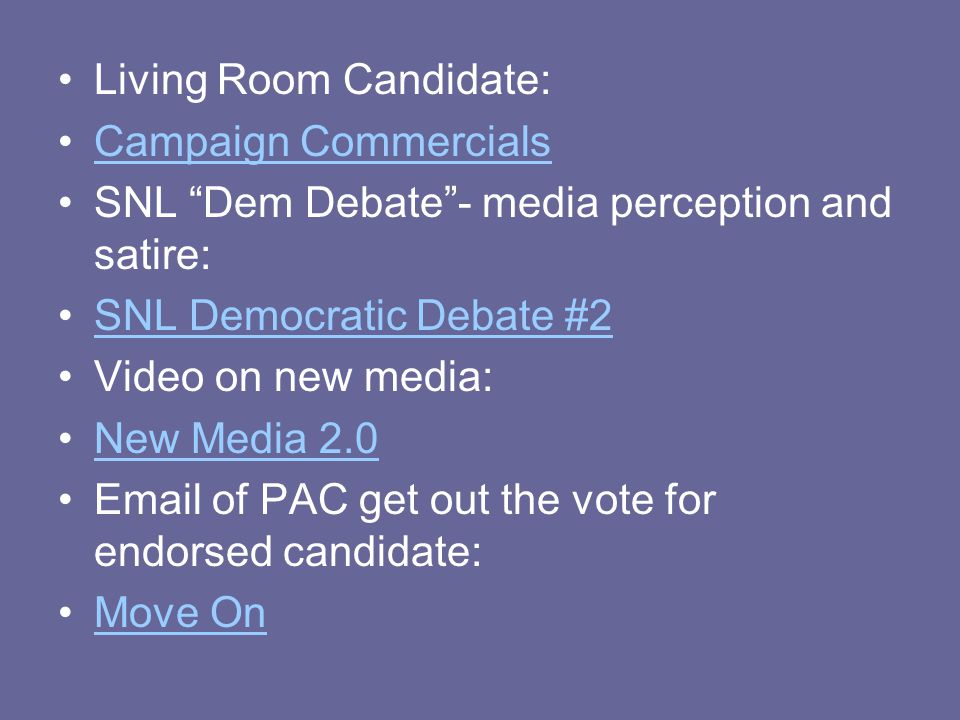 Living Room Candidate: Campaign Commercials SNL Dem Debate - media perception and satire: SNL Democratic Debate #2 Video on new media: New Media 2.0 Email of PAC get out the vote for endorsed candidate: Move On