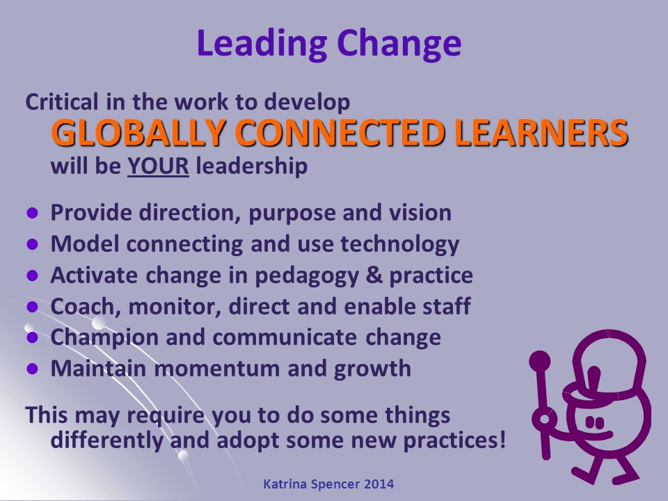 Katrina Spencer 2014 Leading Change GLOBALLY CONNECTED LEARNERS Critical in the work to develop GLOBALLY CONNECTED LEARNERS will be YOUR leadership Provide direction, purpose and vision Model connecting and use technology Activate change in pedagogy & practice Coach, monitor, direct and enable staff Champion and communicate change Maintain momentum and growth This may require you to do some things differently and adopt some new practices!