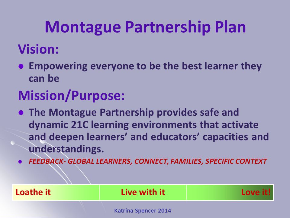 Katrina Spencer 2014 Montague Partnership Plan Vision: Empowering everyone to be the best learner they can be Mission/Purpose: The Montague Partnership provides safe and dynamic 21C learning environments that activate and deepen learners' and educators' capacities and understandings.