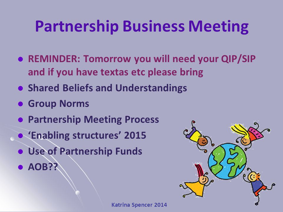 Katrina Spencer 2014 Partnership Business Meeting REMINDER: Tomorrow you will need your QIP/SIP and if you have textas etc please bring Shared Beliefs and Understandings Group Norms Partnership Meeting Process 'Enabling structures' 2015 Use of Partnership Funds AOB??