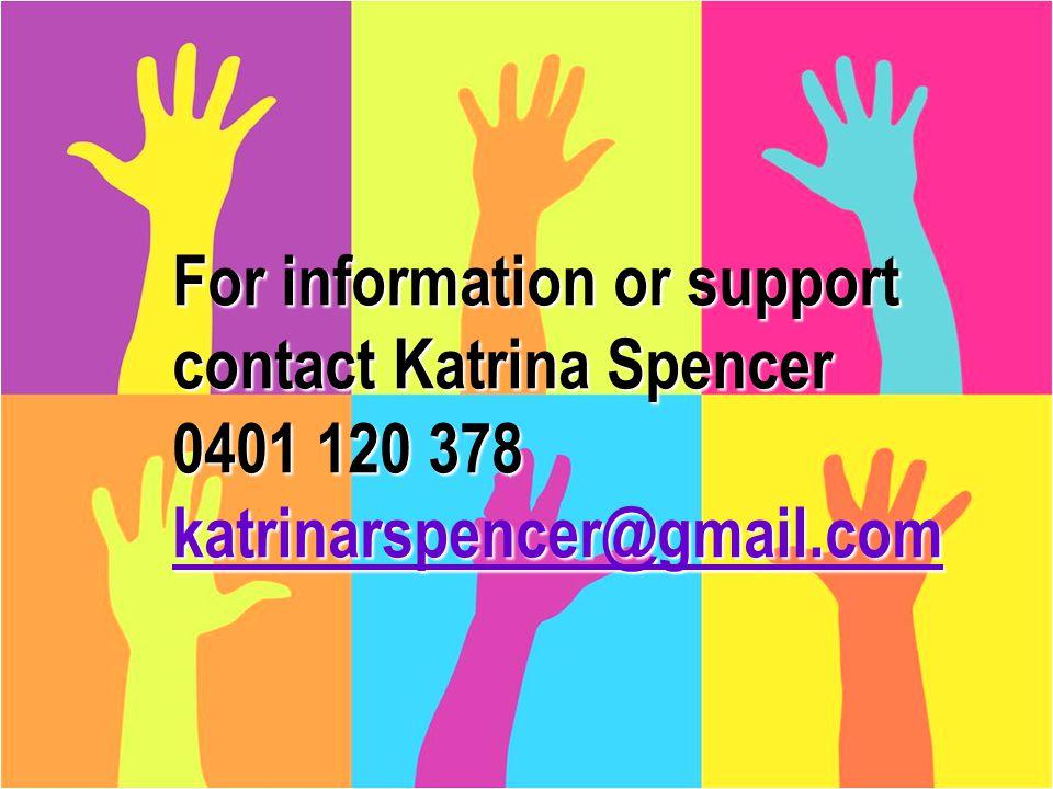 Katrina Spencer 2014 32 For information or support contact Katrina Spencer 0401 120 378 katrinarspencer@gmail.com