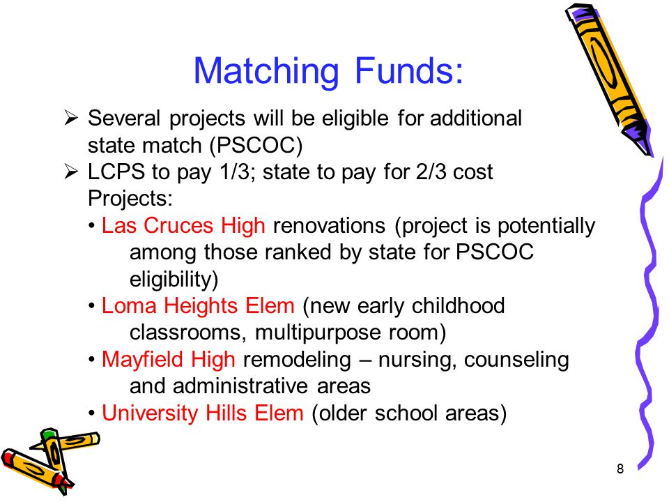 Matching Funds:  Several projects will be eligible for additional state match (PSCOC)  LCPS to pay 1/3; state to pay for 2/3 cost Projects: Las Cruces High renovations (project is potentially among those ranked by state for PSCOC eligibility) Loma Heights Elem (new early childhood classrooms, multipurpose room) Mayfield High remodeling – nursing, counseling and administrative areas University Hills Elem (older school areas) 8