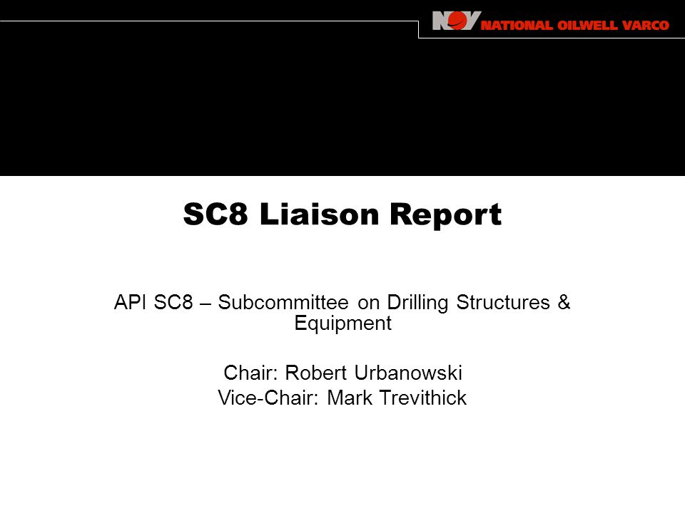 SC8 Liaison Report API SC8 – Subcommittee on Drilling Structures & Equipment Chair: Robert Urbanowski Vice-Chair: Mark Trevithick