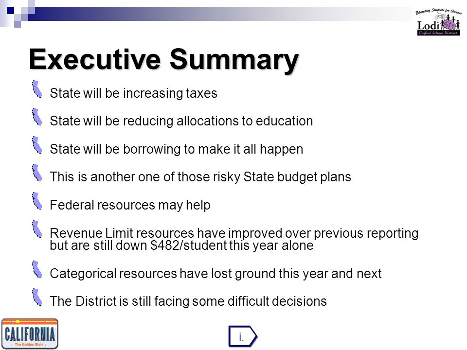 Executive Summary State will be increasing taxes State will be reducing allocations to education State will be borrowing to make it all happen This is another one of those risky State budget plans Federal resources may help Revenue Limit resources have improved over previous reporting but are still down $482/student this year alone Categorical resources have lost ground this year and next The District is still facing some difficult decisions i.