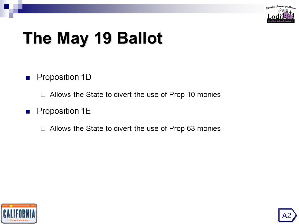The May 19 Ballot The May 19 Ballot Proposition 1D  Allows the State to divert the use of Prop 10 monies Proposition 1E  Allows the State to divert the use of Prop 63 monies A2