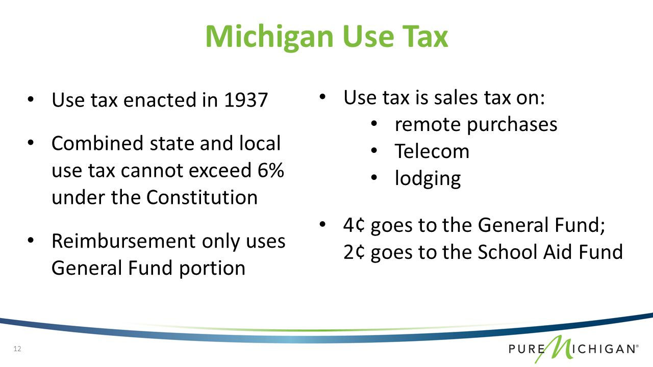 Use tax enacted in 1937 Combined state and local use tax cannot exceed 6% under the Constitution Michigan Use Tax remote purchases Telecom lodging Use tax is sales tax on: Reimbursement only uses General Fund portion 4¢ goes to the General Fund; 2¢ goes to the School Aid Fund 12