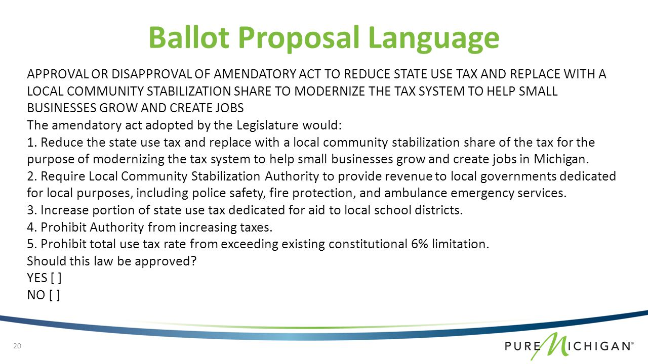 Ballot Proposal Language APPROVAL OR DISAPPROVAL OF AMENDATORY ACT TO REDUCE STATE USE TAX AND REPLACE WITH A LOCAL COMMUNITY STABILIZATION SHARE TO MODERNIZE THE TAX SYSTEM TO HELP SMALL BUSINESSES GROW AND CREATE JOBS The amendatory act adopted by the Legislature would: 1.