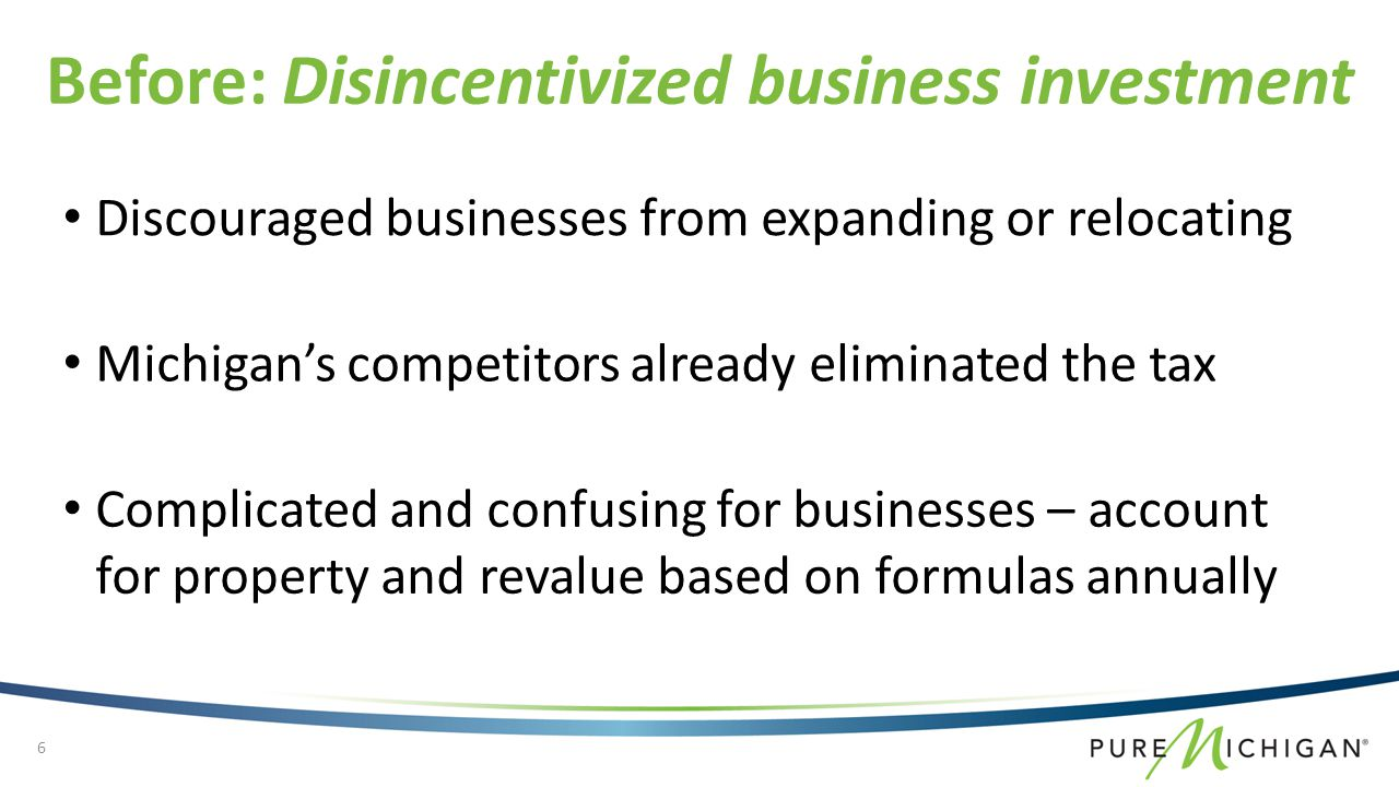 Discouraged businesses from expanding or relocating Before: Disincentivized business investment Michigan's competitors already eliminated the tax Complicated and confusing for businesses – account for property and revalue based on formulas annually 6