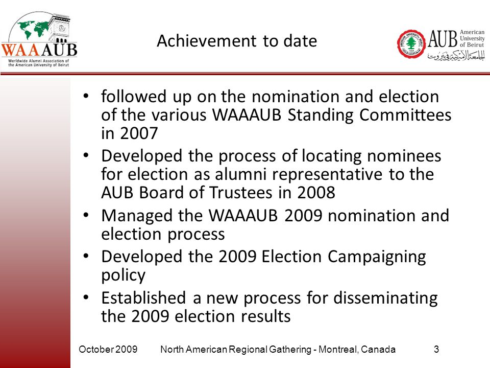 October 2009North American Regional Gathering - Montreal, Canada4 WAAAUB 2009 Elections Lessons Learned & Recommendations In the 2009 elections the percentage of alumni participating in the election out of the total number of ballots distributed via mail and email (35,710 ballots) = 7.12% – Recommendation: Encourage alumni to participate in the election by promoting WAAAUB elections through alumni chapters worldwide The total # of paper ballots received was 281 ballot out of the total # of 16,766 ballots mailed (1.675%) – Recommendation: Based on this low response rate the committee recommended to use the on- line voting only.