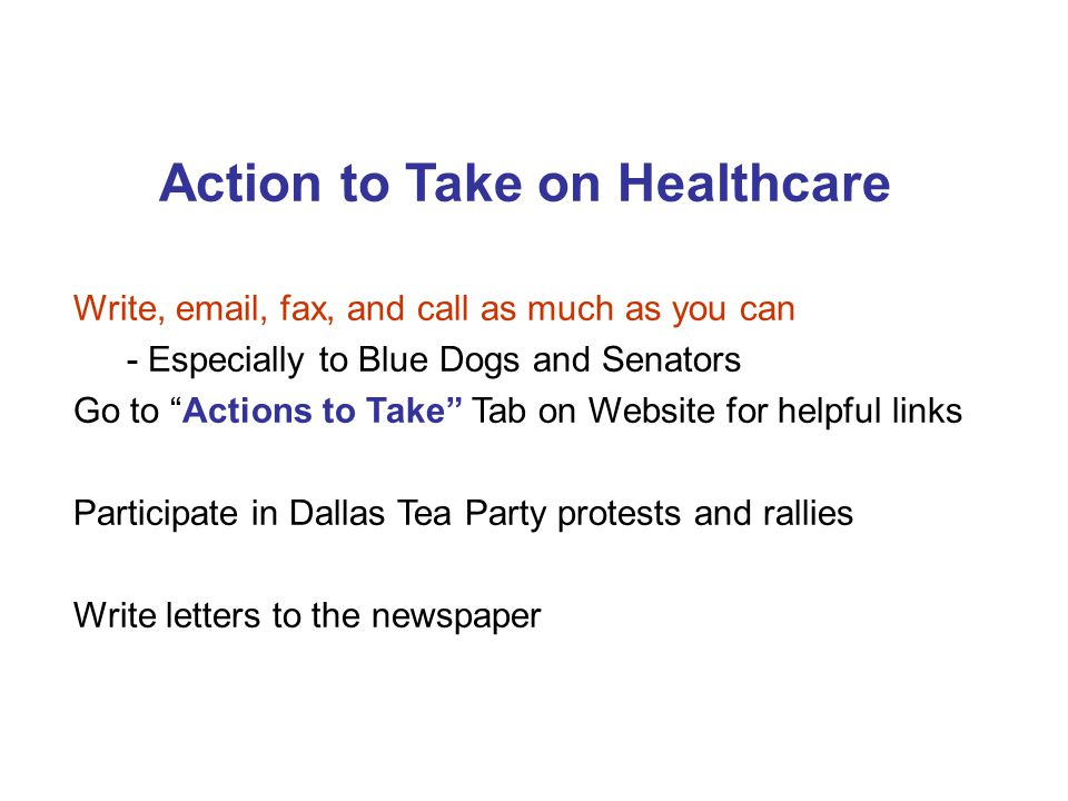 Action to Take on Healthcare Write, email, fax, and call as much as you can - Especially to Blue Dogs and Senators Go to Actions to Take Tab on Website for helpful links Participate in Dallas Tea Party protests and rallies Write letters to the newspaper