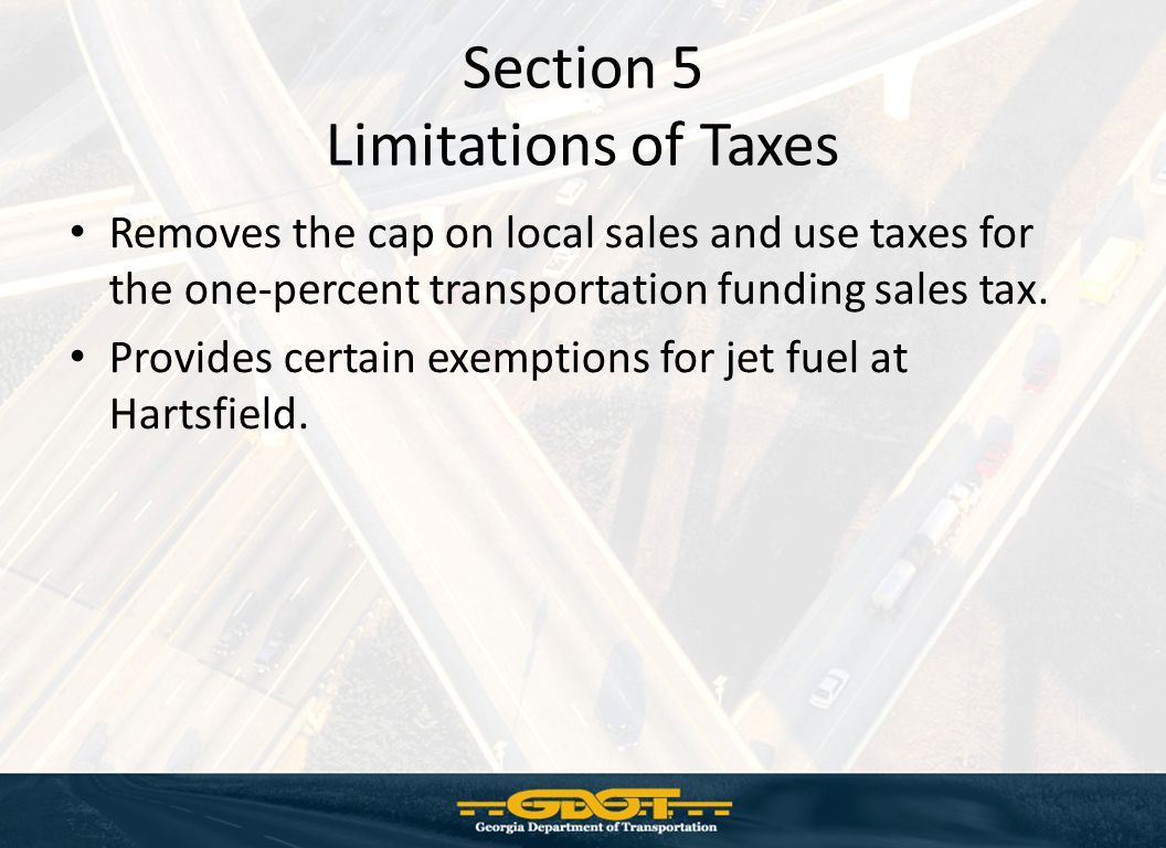 Section 5 Limitations of Taxes Removes the cap on local sales and use taxes for the one-percent transportation funding sales tax.