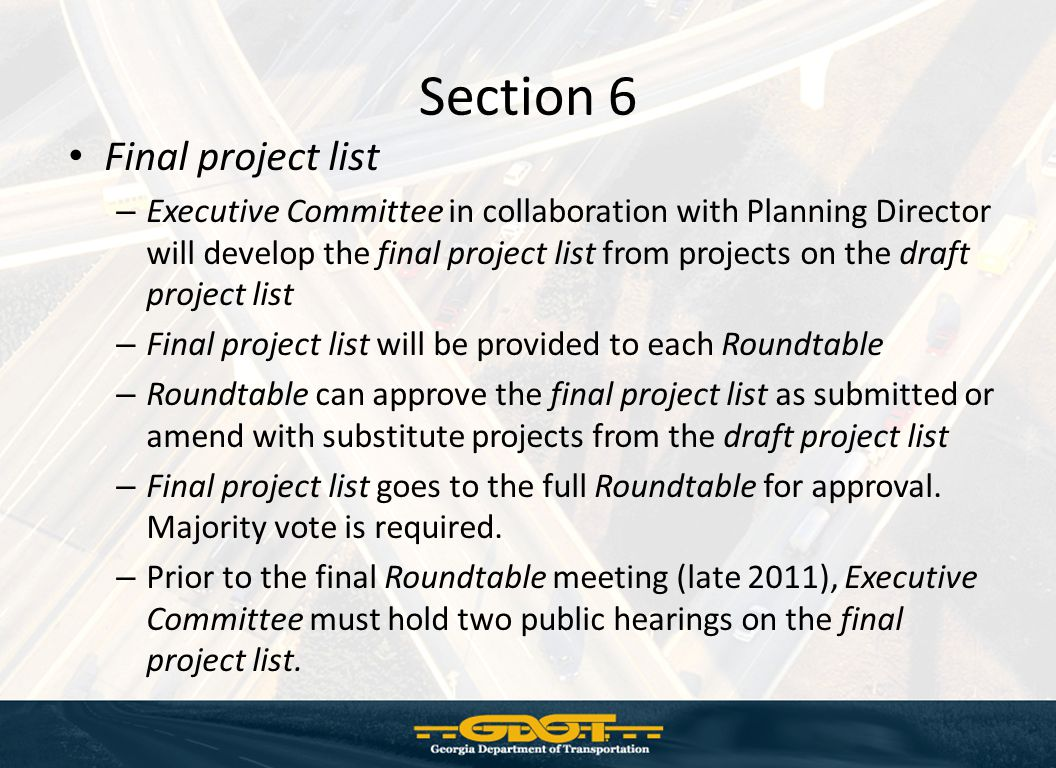 Section 6 Final project list – Executive Committee in collaboration with Planning Director will develop the final project list from projects on the draft project list – Final project list will be provided to each Roundtable – Roundtable can approve the final project list as submitted or amend with substitute projects from the draft project list – Final project list goes to the full Roundtable for approval.