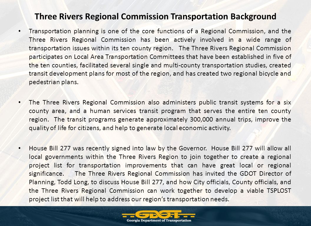 Three Rivers Regional Commission Transportation Background Transportation planning is one of the core functions of a Regional Commission, and the Three Rivers Regional Commission has been actively involved in a wide range of transportation issues within its ten county region.