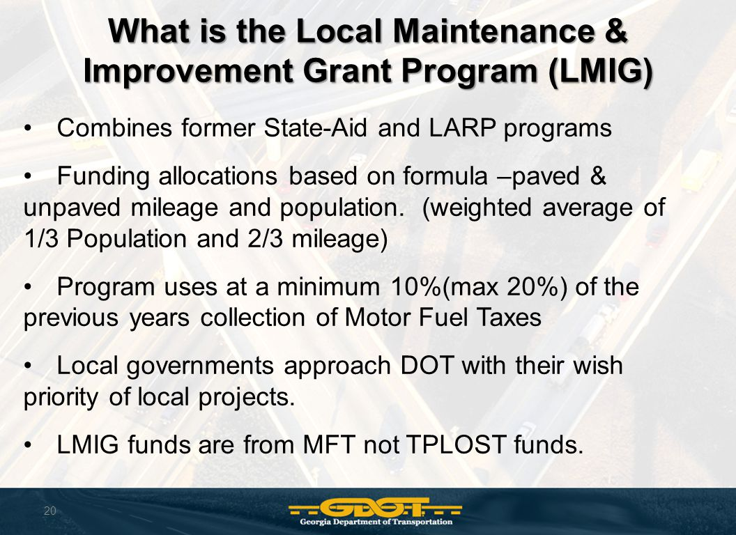 20 What is the Local Maintenance & Improvement Grant Program (LMIG) Combines former State-Aid and LARP programs Funding allocations based on formula –paved & unpaved mileage and population.