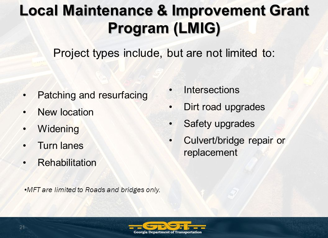21 Local Maintenance & Improvement Grant Program (LMIG) Project types include, but are not limited to: Patching and resurfacing New location Widening Turn lanes Rehabilitation MFT are limited to Roads and bridges only.