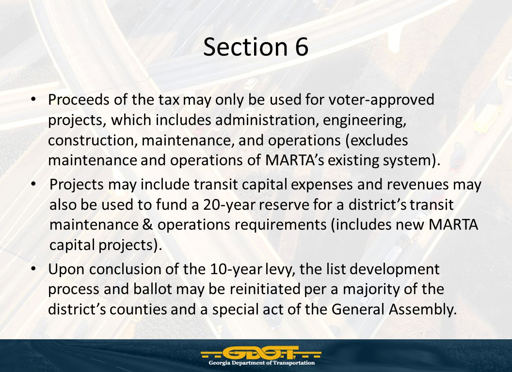 Section 6 Proceeds of the tax may only be used for voter-approved projects, which includes administration, engineering, construction, maintenance, and operations (excludes maintenance and operations of MARTA's existing system).