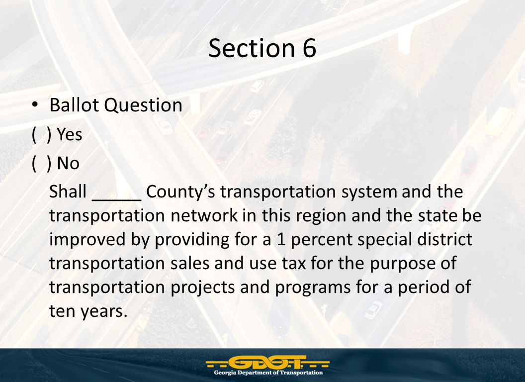 Section 6 Ballot Question ( ) Yes ( ) No Shall _____ County's transportation system and the transportation network in this region and the state be improved by providing for a 1 percent special district transportation sales and use tax for the purpose of transportation projects and programs for a period of ten years.