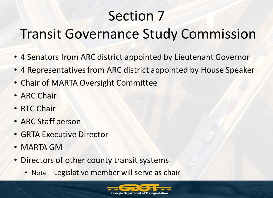 Section 7 Transit Governance Study Commission 4 Senators from ARC district appointed by Lieutenant Governor 4 Representatives from ARC district appointed by House Speaker Chair of MARTA Oversight Committee ARC Chair RTC Chair ARC Staff person GRTA Executive Director MARTA GM Directors of other county transit systems Note – Legislative member will serve as chair