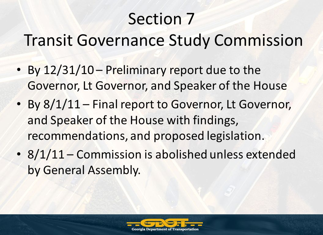 Section 7 Transit Governance Study Commission By 12/31/10 – Preliminary report due to the Governor, Lt Governor, and Speaker of the House By 8/1/11 – Final report to Governor, Lt Governor, and Speaker of the House with findings, recommendations, and proposed legislation.