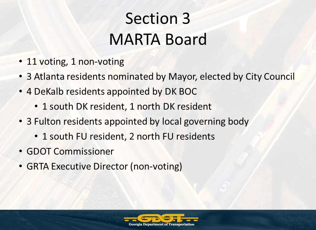 Section 3 MARTA Board 11 voting, 1 non-voting 3 Atlanta residents nominated by Mayor, elected by City Council 4 DeKalb residents appointed by DK BOC 1 south DK resident, 1 north DK resident 3 Fulton residents appointed by local governing body 1 south FU resident, 2 north FU residents GDOT Commissioner GRTA Executive Director (non-voting)