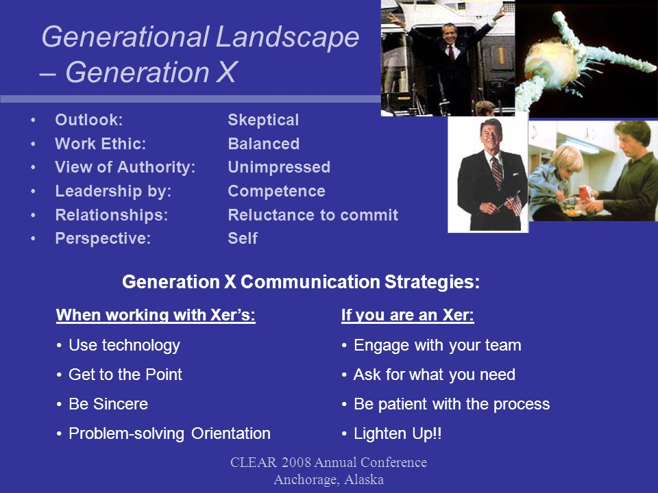 CLEAR 2008 Annual Conference Anchorage, Alaska Generational Landscape – Generation X Generation X Communication Strategies: Outlook: Skeptical Work Ethic: Balanced View of Authority: Unimpressed Leadership by: Competence Relationships: Reluctance to commit Perspective: Self When working with Xer's: Use technology Get to the Point Be Sincere Problem-solving Orientation If you are an Xer: Engage with your team Ask for what you need Be patient with the process Lighten Up!!