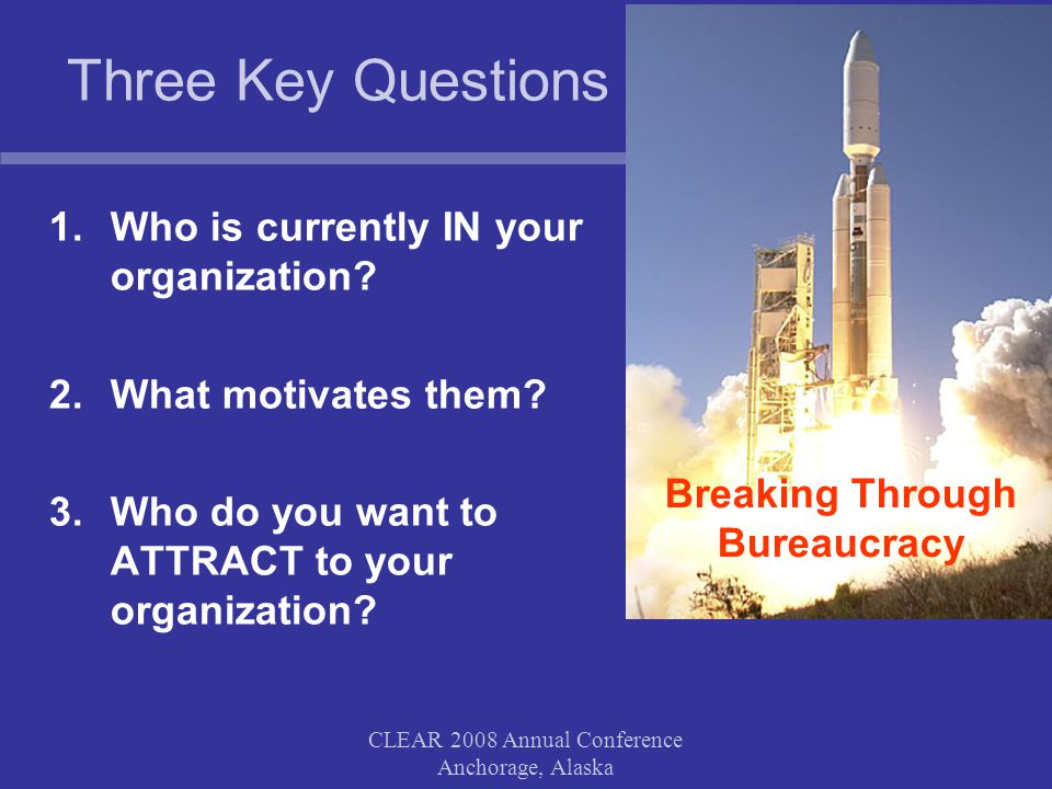 CLEAR 2008 Annual Conference Anchorage, Alaska Three Key Questions 1.Who is currently IN your organization.