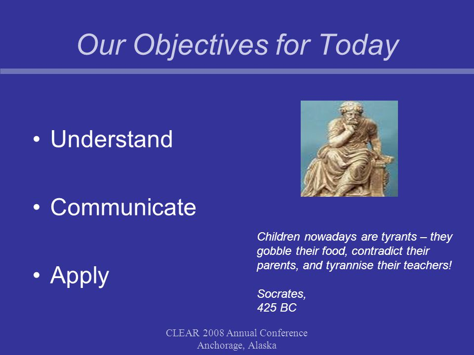 CLEAR 2008 Annual Conference Anchorage, Alaska Our Objectives for Today Understand Communicate Apply Children nowadays are tyrants – they gobble their food, contradict their parents, and tyrannise their teachers.