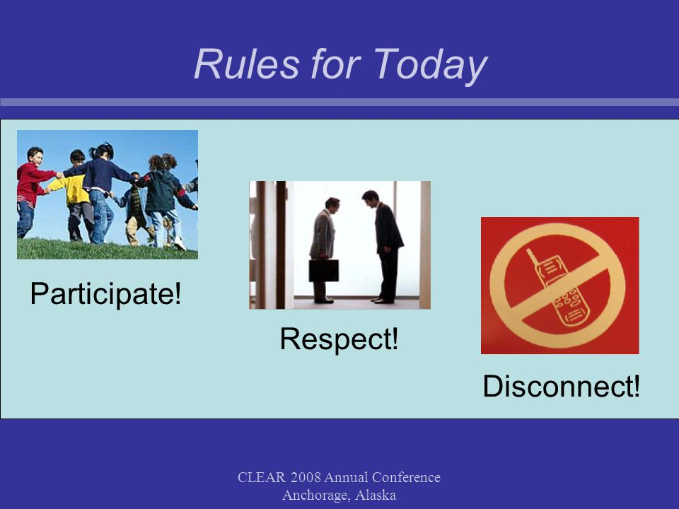 CLEAR 2008 Annual Conference Anchorage, Alaska Rules for Today Respect! Participate! Disconnect!