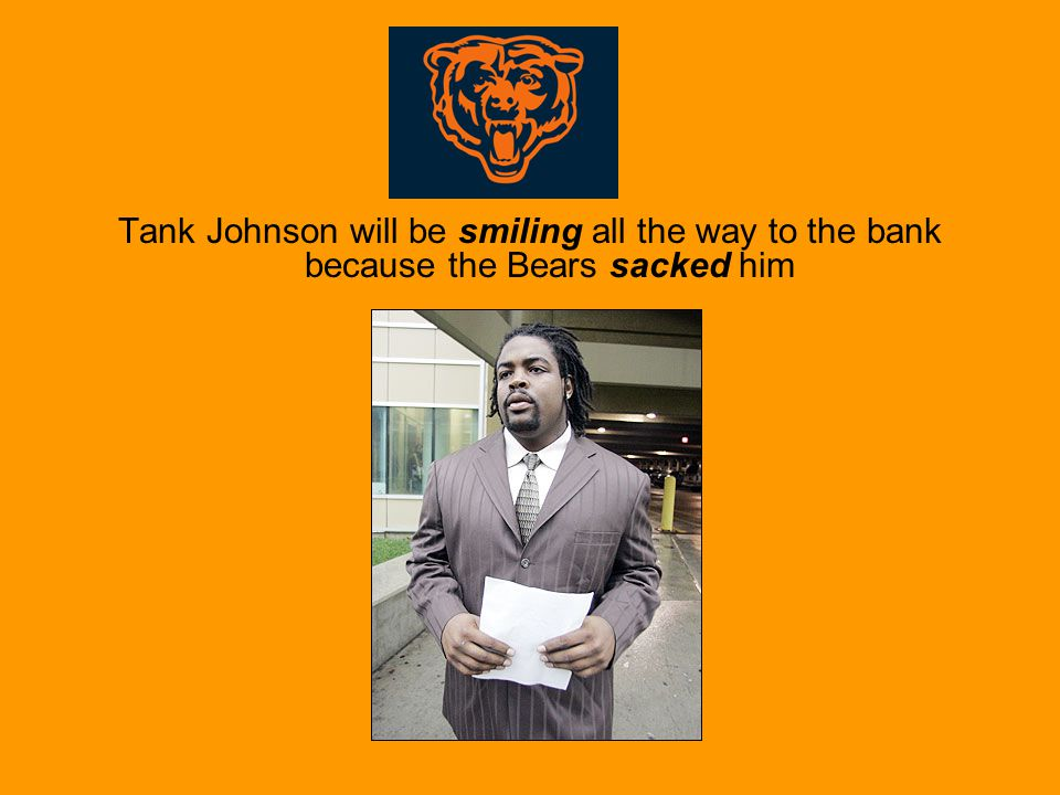 Tank Johnson will be smiling all the way to the bank because the Bears sacked him