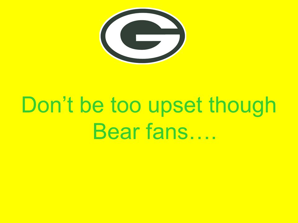 Don't be too upset though Bear fans….