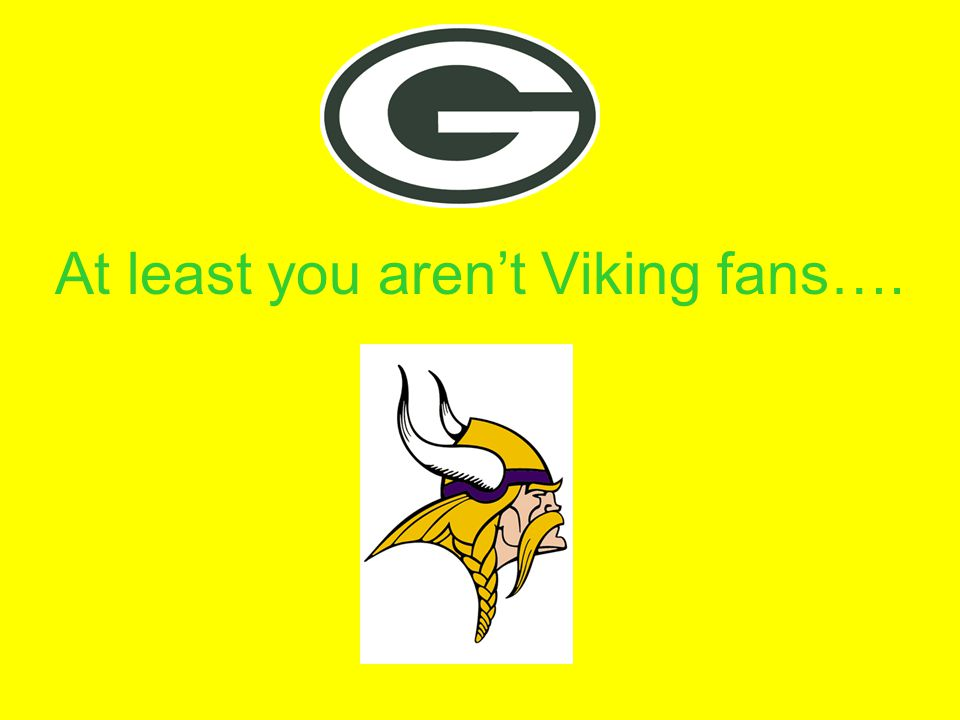 At least you aren't Viking fans….