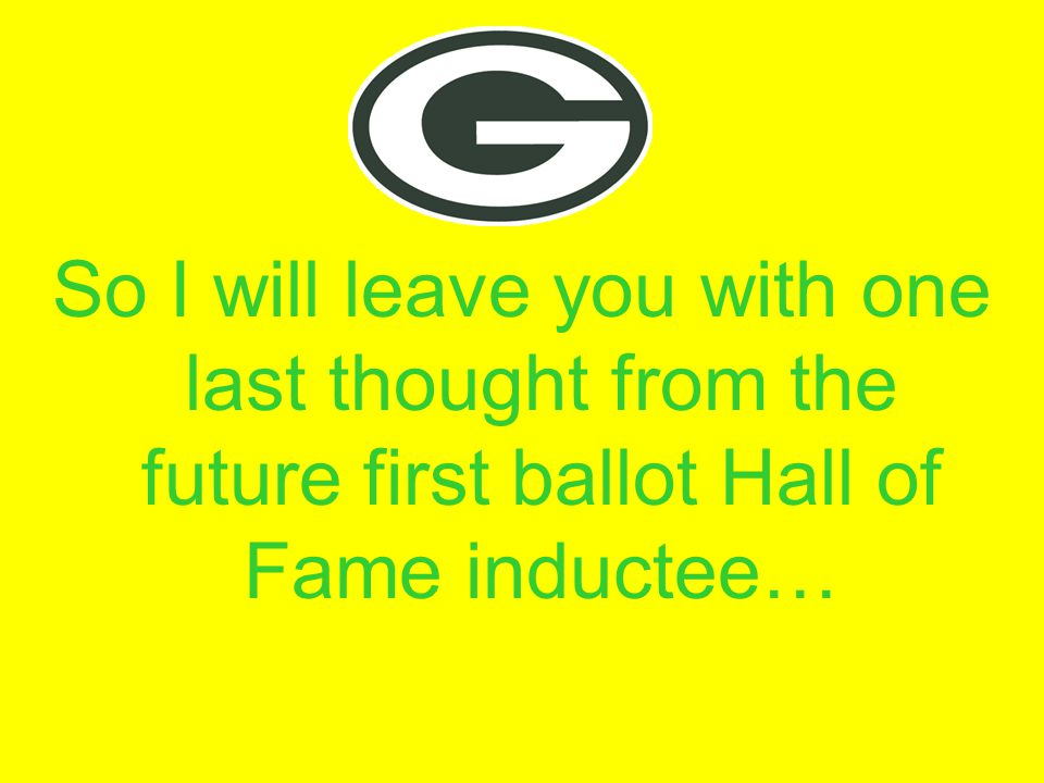 So I will leave you with one last thought from the future first ballot Hall of Fame inductee…
