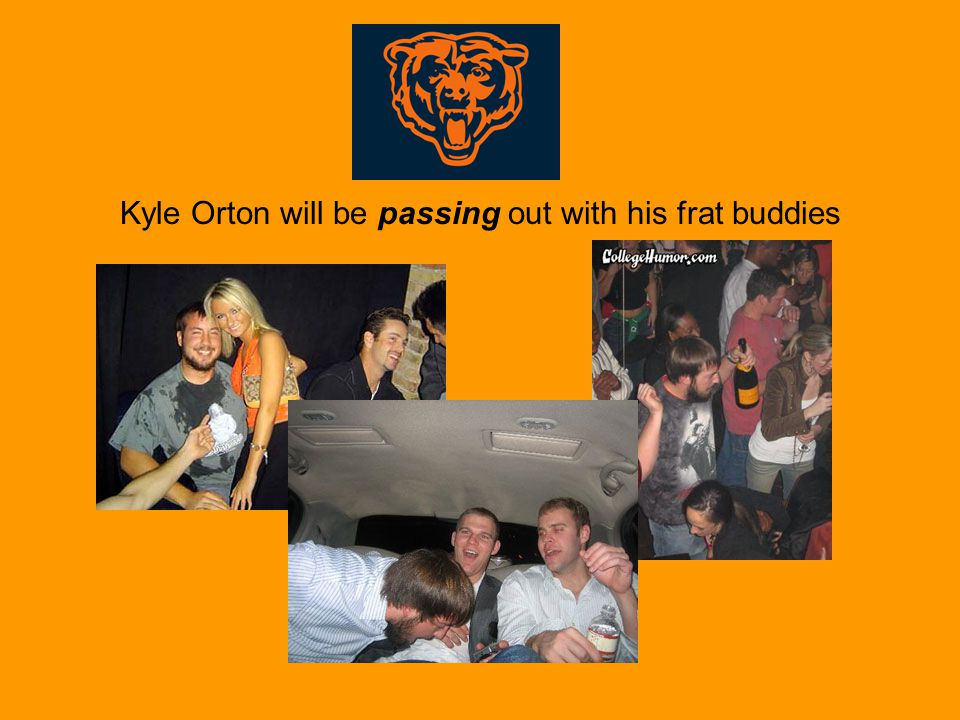 Kyle Orton will be passing out with his frat buddies