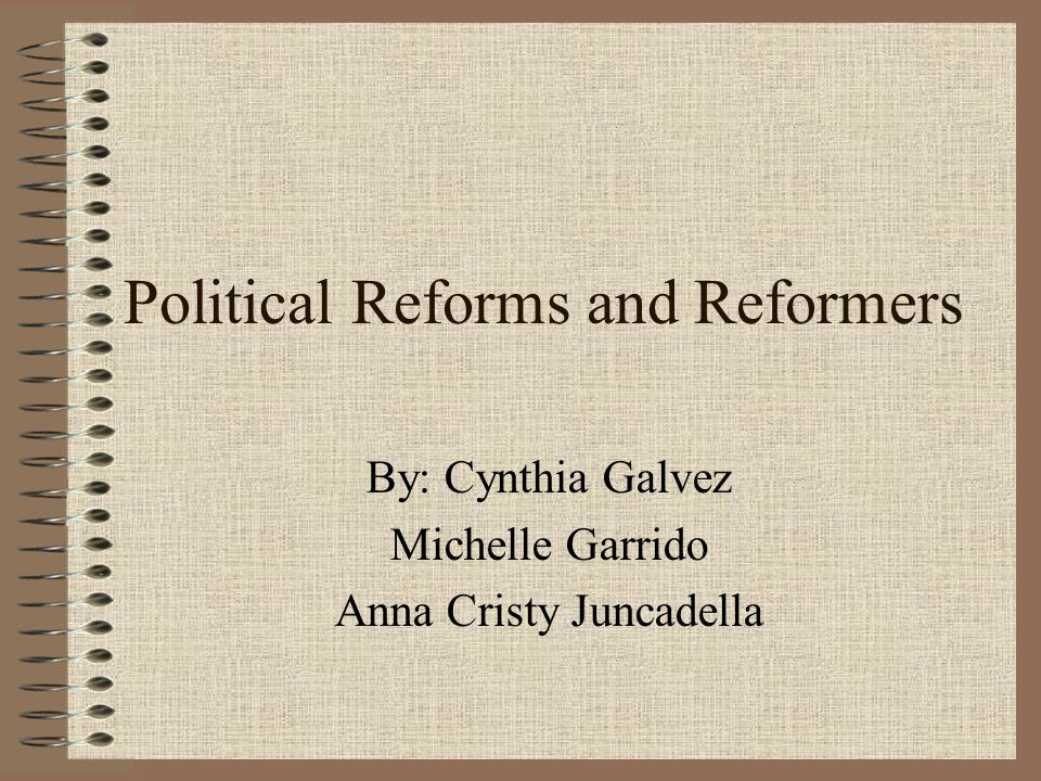 Political Reforms and Reformers By: Cynthia Galvez Michelle Garrido Anna Cristy Juncadella