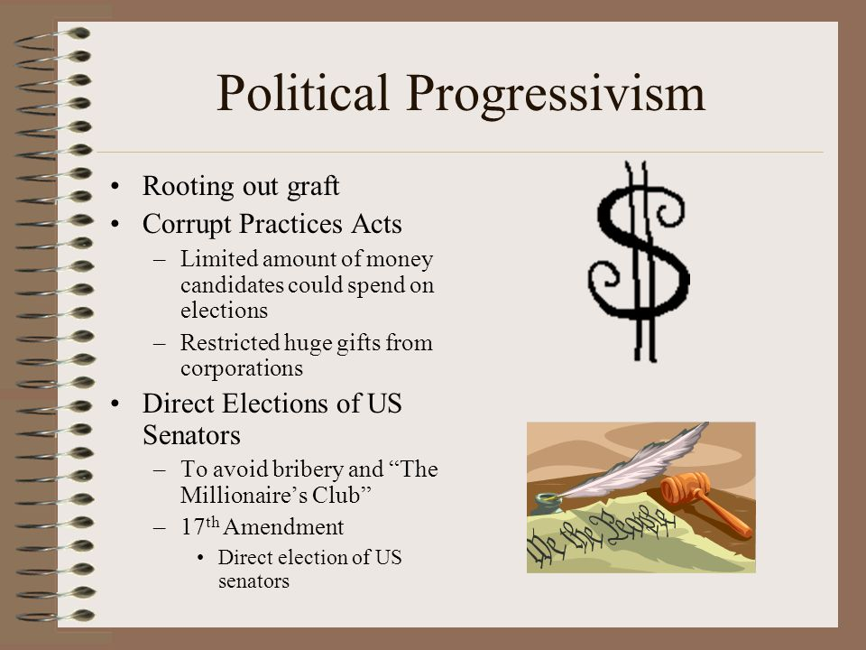 Political Progressivism Rooting out graft Corrupt Practices Acts –Limited amount of money candidates could spend on elections –Restricted huge gifts f