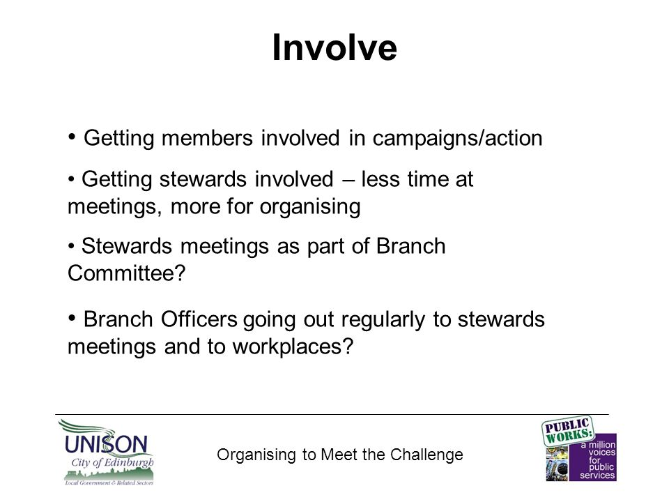 Educate Organising to Meet the Challenge Getting the key messages across to members Supporting stewards/reps/contacts Investing in our stewards.