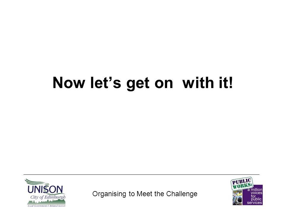 Involve Organising to Meet the Challenge Getting members involved in campaigns/action Getting stewards involved – less time at meetings, more for organising Stewards meetings as part of Branch Committee.