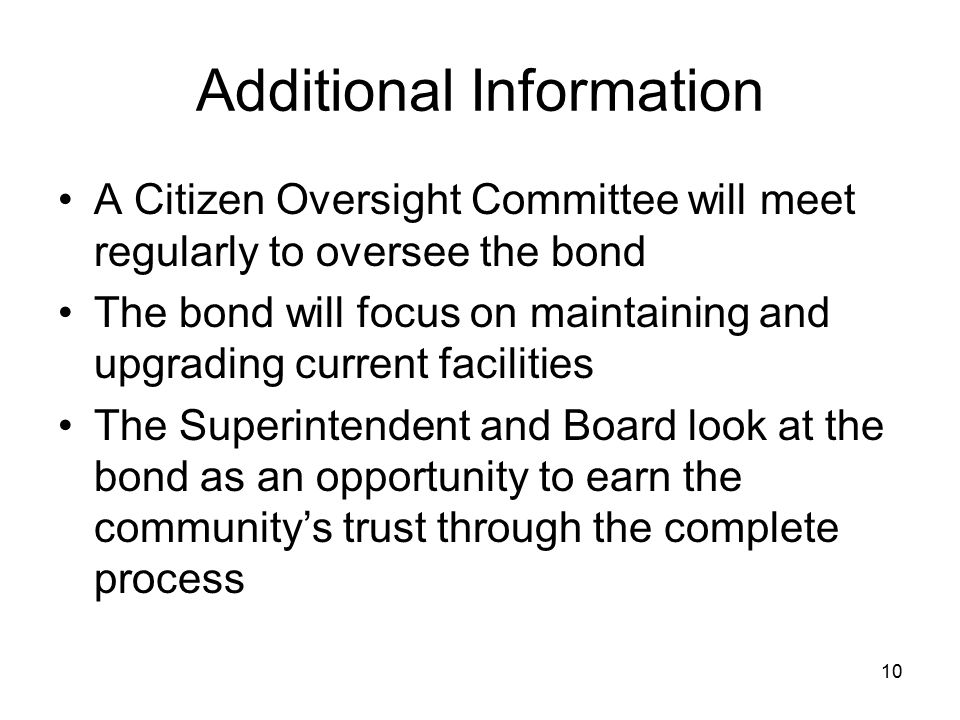 10 Additional Information A Citizen Oversight Committee will meet regularly to oversee the bond The bond will focus on maintaining and upgrading current facilities The Superintendent and Board look at the bond as an opportunity to earn the community's trust through the complete process