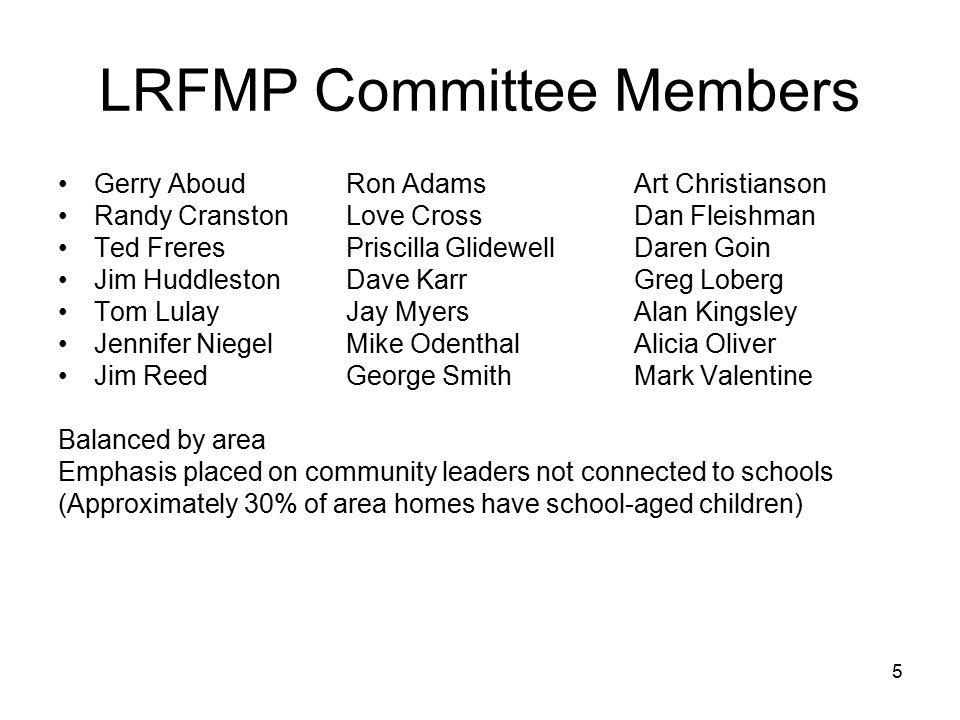 5 LRFMP Committee Members Gerry AboudRon AdamsArt Christianson Randy CranstonLove CrossDan Fleishman Ted FreresPriscilla GlidewellDaren Goin Jim HuddlestonDave KarrGreg Loberg Tom LulayJay MyersAlan Kingsley Jennifer NiegelMike OdenthalAlicia Oliver Jim ReedGeorge SmithMark Valentine Balanced by area Emphasis placed on community leaders not connected to schools (Approximately 30% of area homes have school-aged children)