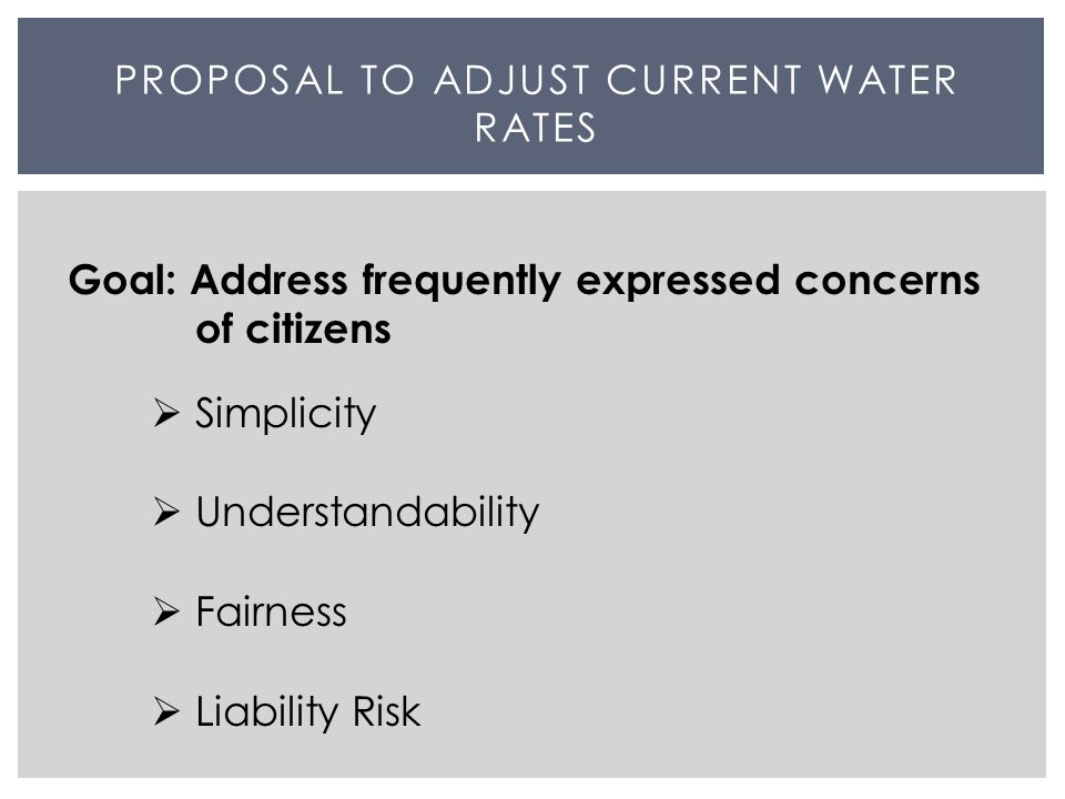 PROPOSAL TO ADJUST CURRENT WATER RATES Goal: Address frequently expressed concerns of citizens  Simplicity  Understandability  Fairness  Liability Risk
