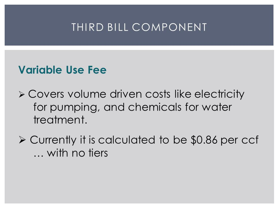 THIRD BILL COMPONENT Variable Use Fee  Covers volume driven costs like electricity for pumping, and chemicals for water treatment.