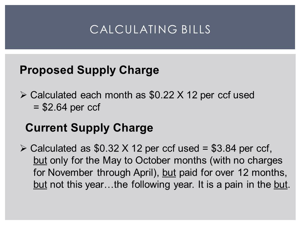 CALCULATING BILLS Proposed Supply Charge  Calculated each month as $0.22 X 12 per ccf used = $2.64 per ccf Current Supply Charge  Calculated as $0.32 X 12 per ccf used = $3.84 per ccf, but only for the May to October months (with no charges for November through April), but paid for over 12 months, but not this year…the following year.